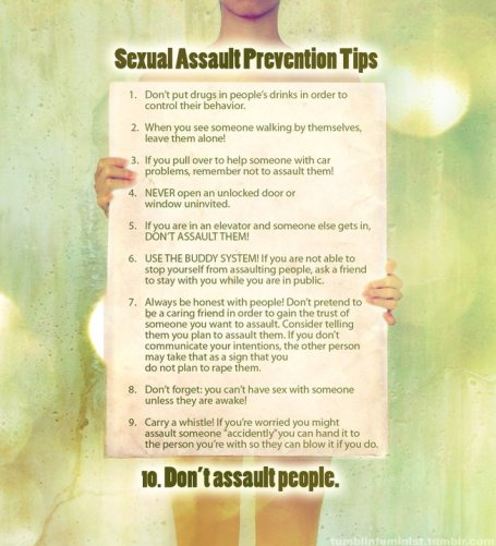 """Sexual Assault Prevention Tips Guaranteed to Work!  1.   Don't put drugs in people's drinks in order to control their behavior.  2.   When you see someone walking by themselves, leave them alone!  3.   If you pull over to help someone with car problems, remember not to assault  them!  4.   NEVER open an unlocked door or window uninvited.  5.   If you are in an elevator and someone else gets in, DON'T ASSAULT THEM!  6.   Remember, people go to laundry to do their laundry, do not attempt to molest someone who is alone in a laundry room.  7.   USE THE BUDDY SYSTEM! If you are not able to stop yourself from assaulting people, ask a friend to stay with you while you are in public.  8.   Always be honest with people! Don't pretend to be a caring friend in order to gain the trust of someone you want to assault. Consider telling them you plan to assault them. If you don't communicate your intentions, the other person may take that as a sign that you do not plan to rape them.  9.   Don't forget: you can't have sex with someone unless they are awake!  10. Carry a whistle! If you are worried you might assault someone """"on accident"""" you can hand it to the person you are with, so they can blow it if you do."""